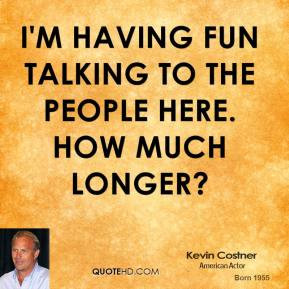 kevin-costner-quote-im-having-fun-talking-to-the-people-here-how-much ...