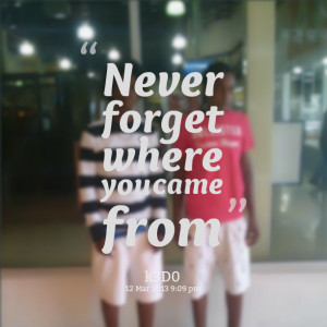 Quotes Picture: never forget where you came from