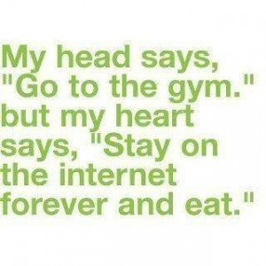 My head says go to the gym but my heart says stay on the internet ...