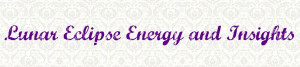 Lunar Eclipse Energy and Insights ~ Astrology Quote