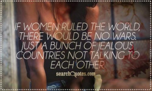 If women ruled the world, there would be no wars. Just a bunch of ...