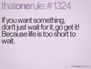 ... don't just wait for it, go get it! Because life is too short to wait