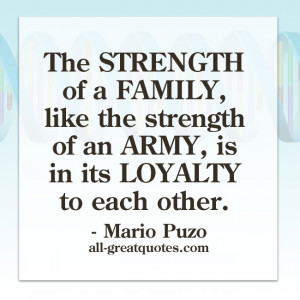 ... the strength of an army, is in its loyalty to each other. - Mario Puzo