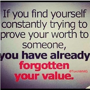 ... your worth to someone, you have already forgotten your value