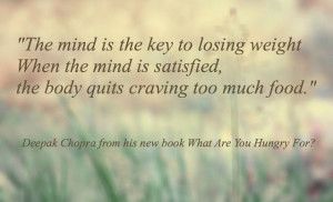 ... is satisfied, the body quits craving too much food. ~Deepak Chopra