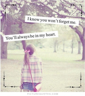 ... you won't forget me. You'll always be in my heart Picture Quote #1
