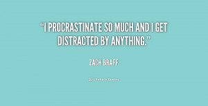 """procrastinate so much and I get distracted by anything."""""""