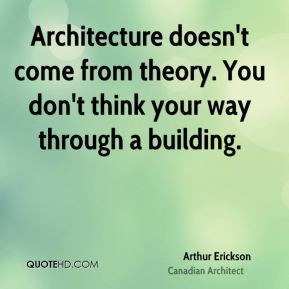 Arthur Erickson - Architecture doesn't come from theory. You don't ...