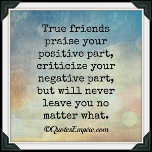 True friends praise your positive part, criticize your negative part ...