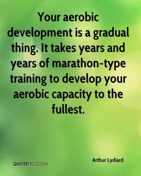 Arthur Lydiard - Your aerobic development is a gradual thing. It takes ...