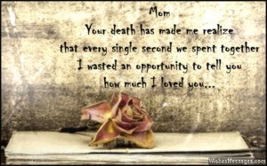 26) Mom… your death has made me realize that every single second we ...