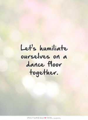 Let's humiliate ourselves on a dance floor together. Picture Quote #1