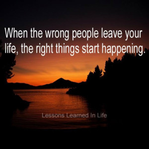 When the wrong people leave your life, the right things start ...