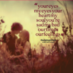 Quotes Picture: your eyes my eyes your heart my soul you're sad my bad ...