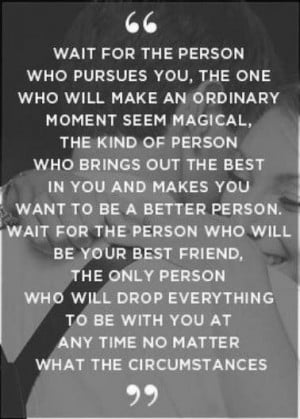 Wait for the person who pursues you, theone who will make an ordinary ...