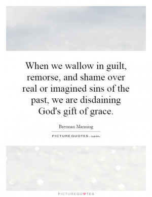When we wallow in guilt, remorse, and shame over real or imagined sins ...