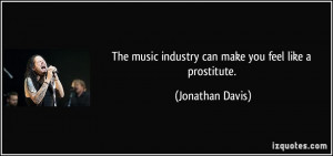 ... music industry can make you feel like a prostitute. - Jonathan Davis
