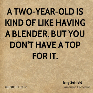 ... old is kind of like having a blender, but you don't have a top for it