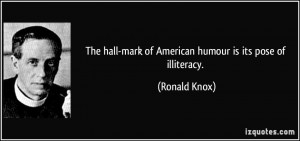 ... hall-mark of American humour is its pose of illiteracy. - Ronald Knox