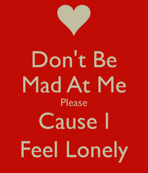 Don't Be Mad At Me Please Cause I Feel Lonely