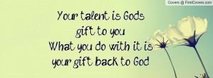 Your talent is God's gift to youWhat you do with it is your gift back ...