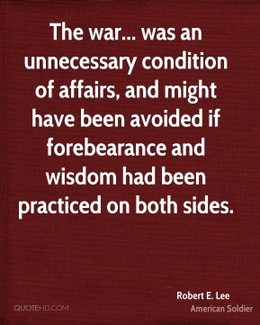Robert E. Lee - The war... was an unnecessary condition of affairs ...