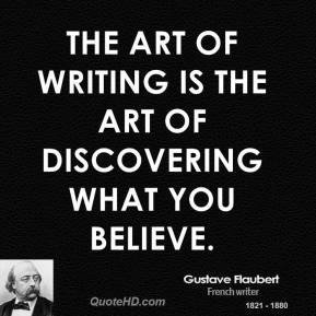 Gustave Flaubert The art of writing is the art of discovering what