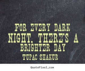 Tupac Shakur image quote - For every dark night, there's a brighter ...