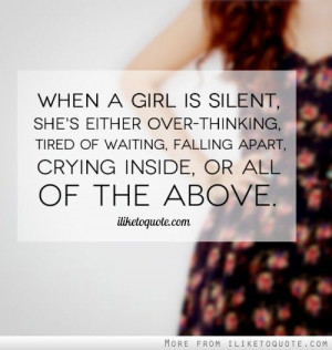 When a girl is silent, she's either over-thinking, tired of waiting ...