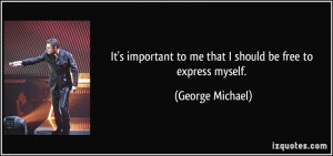 ... to me that I should be free to express myself. - George Michael