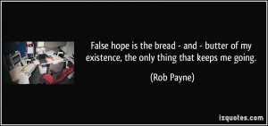 False hope is the bread - and - butter of my existence, the only thing ...