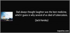 Dad always thought laughter was the best medicine, which I guess is ...