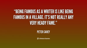 Being famous as a writer is like being famous in a village. It's not ...