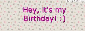 Hey, it's my Birthday! :) Facebook Quote Cover #