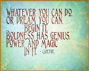 Boldness has Genius. Goethe.