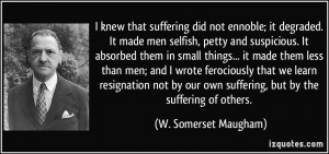 ... own suffering, but by the suffering of others. - W. Somerset Maugham