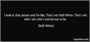that person and I'm like, That's not Kelli White. That's not who I am ...