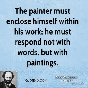 The painter must enclose himself within his work; he must respond not ...