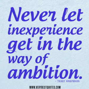 Never let inexperience get in the way of ambition – Positive Quotes