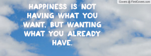 ... is not having what you want, but wanting what you already have