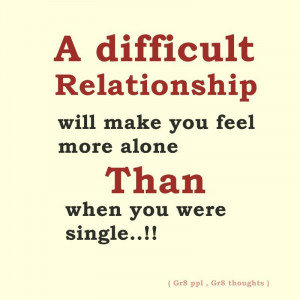 difficult relationship will make you feel more alone than when you ...