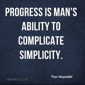Thor-Heyerdahl - Progress is man's ability to complicate simplicity.