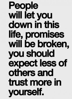 people will let you down in this life, promises will be broken, you ...