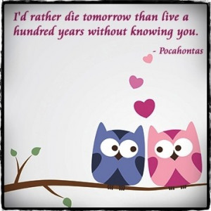 ... tomorrow than live a hundred years without knowing you. ― Pocahontas