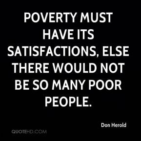 Don Herold - Poverty must have its satisfactions, else there would not ...