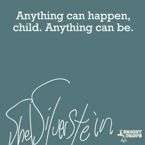 "Anything can happen, child. Anything can be."" ~Shel Silverstein"