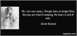 ... My eyes are tired of weeping, My heart is sick of woe. - Anne Bronte