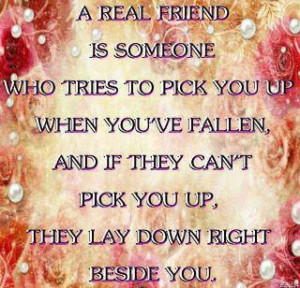 real friend is someone who tries to pick you up when you've fallen ...