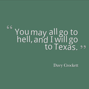 "You may all go to hell, and I will go to Texas."" – Davy ..."