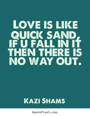 Love is like quick sand, if u fall in it then there is no way out ...